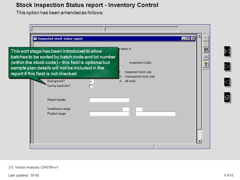 8 of : Vendor Analysis / DA0199-w1 Last updated: Stock Inspection Status report - Inventory Control This option has been amended as follows: This sort stage has been introduced to allow batches to be sorted by batch code and lot number (within the stock code) – this field is optional but sample plan details will not be included in the report if this field is not checked