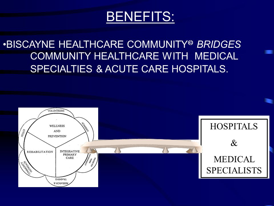 BENEFITS: BISCAYNE HEALTHCARE COMMUNITY  BRIDGES COMMUNITY HEALTHCARE WITH MEDICAL SPECIALTIES & ACUTE CARE HOSPITALS.