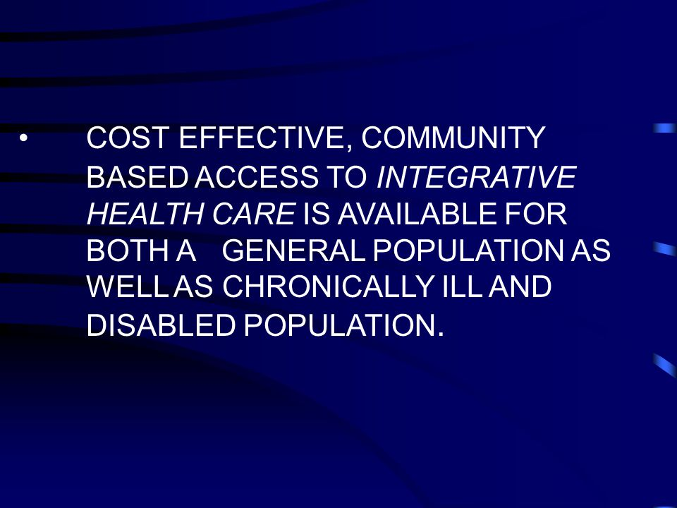 COST EFFECTIVE, COMMUNITY BASED ACCESS TO INTEGRATIVE HEALTH CARE IS AVAILABLE FOR BOTH A GENERAL POPULATION AS WELL AS CHRONICALLY ILL AND DISABLED POPULATION.