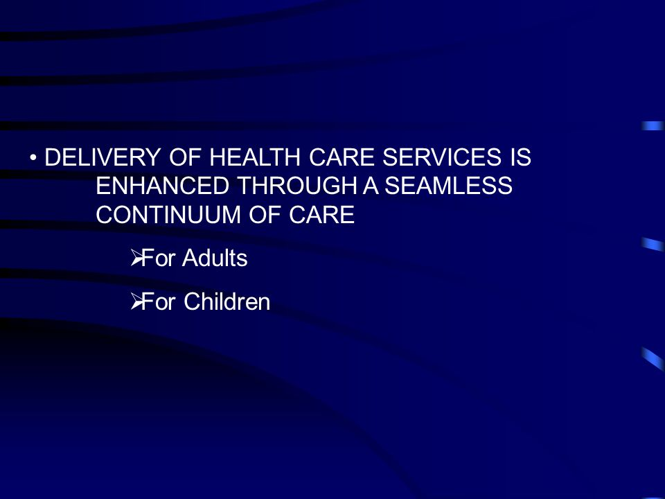 DELIVERY OF HEALTH CARE SERVICES IS ENHANCED THROUGH A SEAMLESS CONTINUUM OF CARE  For Adults  For Children