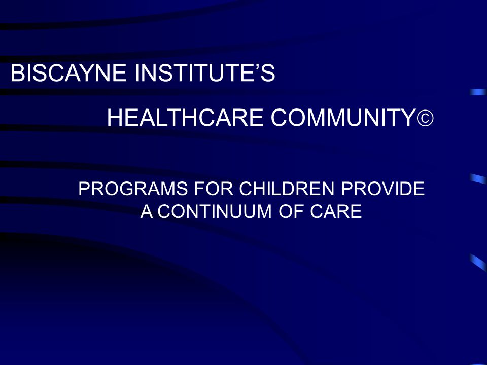 BISCAYNE INSTITUTE'S HEALTHCARE COMMUNITY  PROGRAMS FOR CHILDREN PROVIDE A CONTINUUM OF CARE