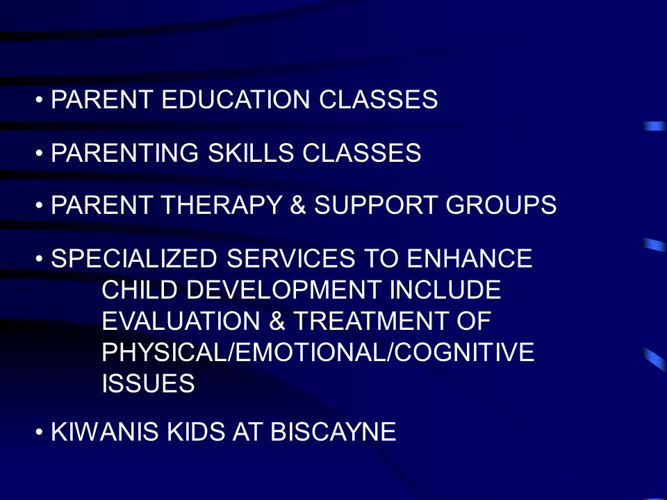 PARENT EDUCATION CLASSES PARENTING SKILLS CLASSES PARENT THERAPY & SUPPORT GROUPS SPECIALIZED SERVICES TO ENHANCE CHILD DEVELOPMENT INCLUDE EVALUATION & TREATMENT OF PHYSICAL/EMOTIONAL/COGNITIVE ISSUES KIWANIS KIDS AT BISCAYNE