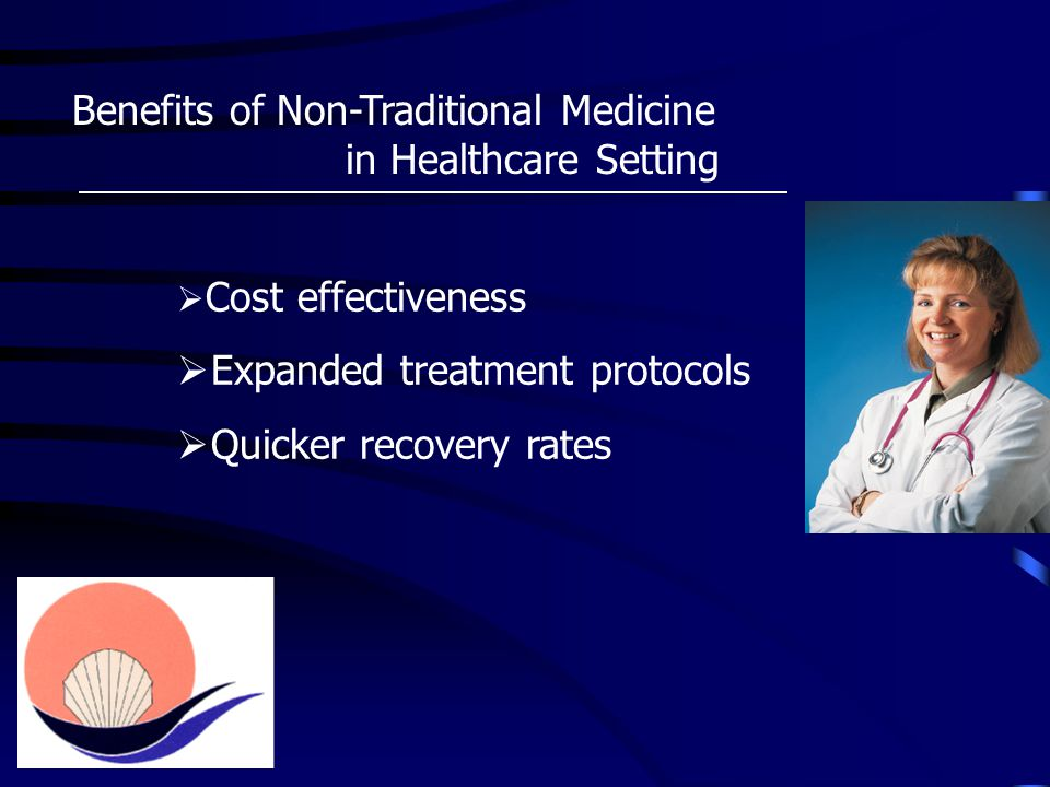 Benefits of Non-Traditional Medicine in Healthcare Setting  Cost effectiveness  Expanded treatment protocols  Quicker recovery rates