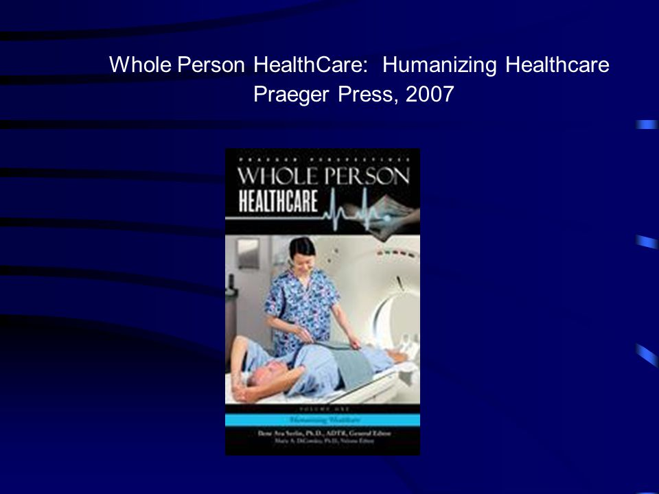 Whole Person HealthCare: Humanizing Healthcare Praeger Press, 2007
