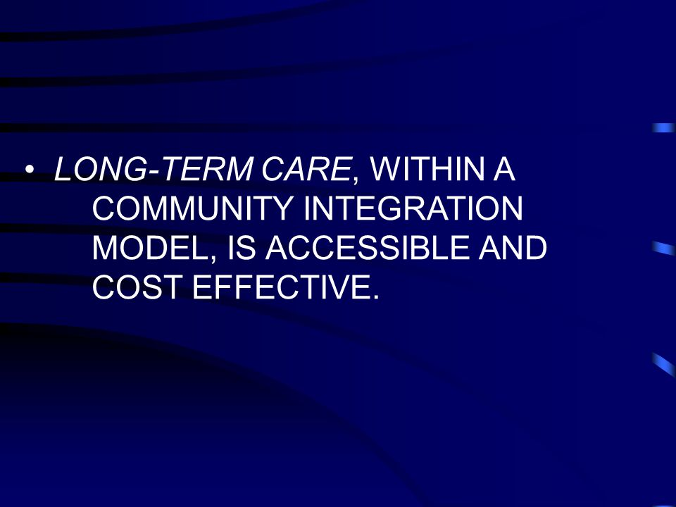 LONG-TERM CARE, WITHIN A COMMUNITY INTEGRATION MODEL, IS ACCESSIBLE AND COST EFFECTIVE.