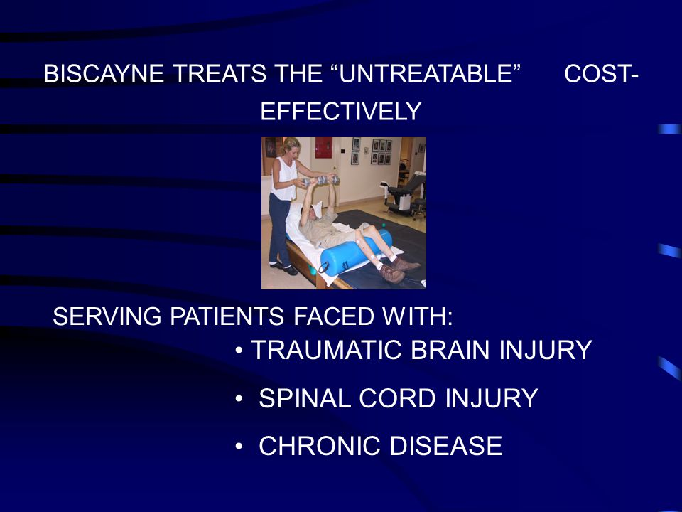BISCAYNE TREATS THE UNTREATABLE COST- EFFECTIVELY SERVING PATIENTS FACED WITH: TRAUMATIC BRAIN INJURY SPINAL CORD INJURY CHRONIC DISEASE