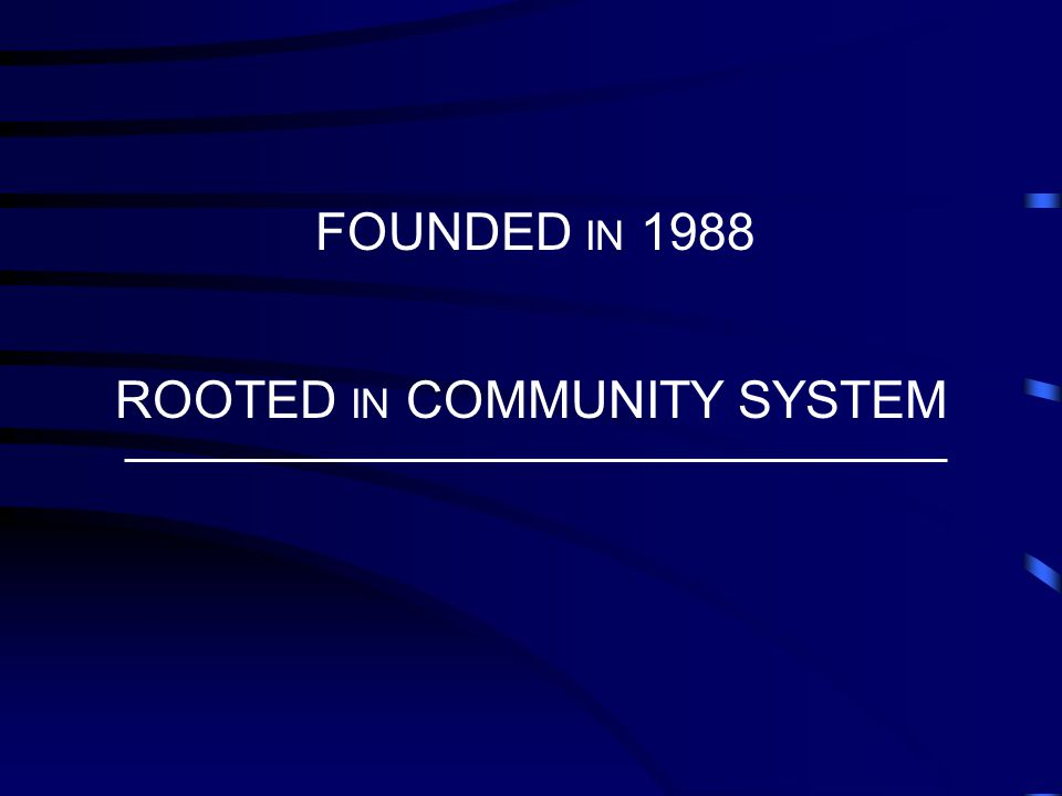 FOUNDED IN 1988 ROOTED IN COMMUNITY SYSTEM