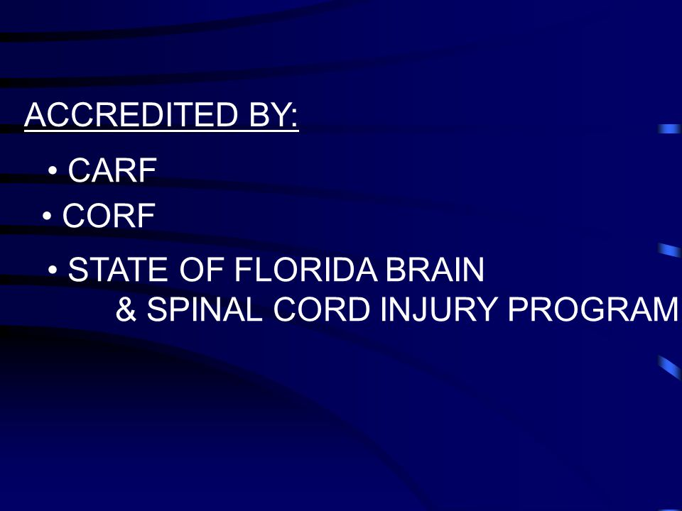 ACCREDITED BY: CARF CORF STATE OF FLORIDA BRAIN & SPINAL CORD INJURY PROGRAM