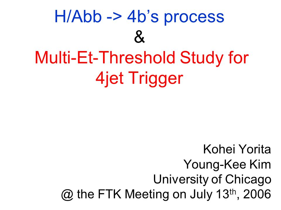 H/Abb -> 4b's process & Multi-Et-Threshold Study for 4jet Trigger Kohei Yorita Young-Kee Kim University of the FTK Meeting on July 13 th, 2006
