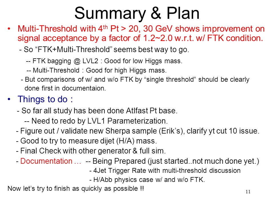 11 Summary & Plan Multi-Threshold with 4 th Pt > 20, 30 GeV shows improvement on signal acceptance by a factor of 1.2~2.0 w.r.t.