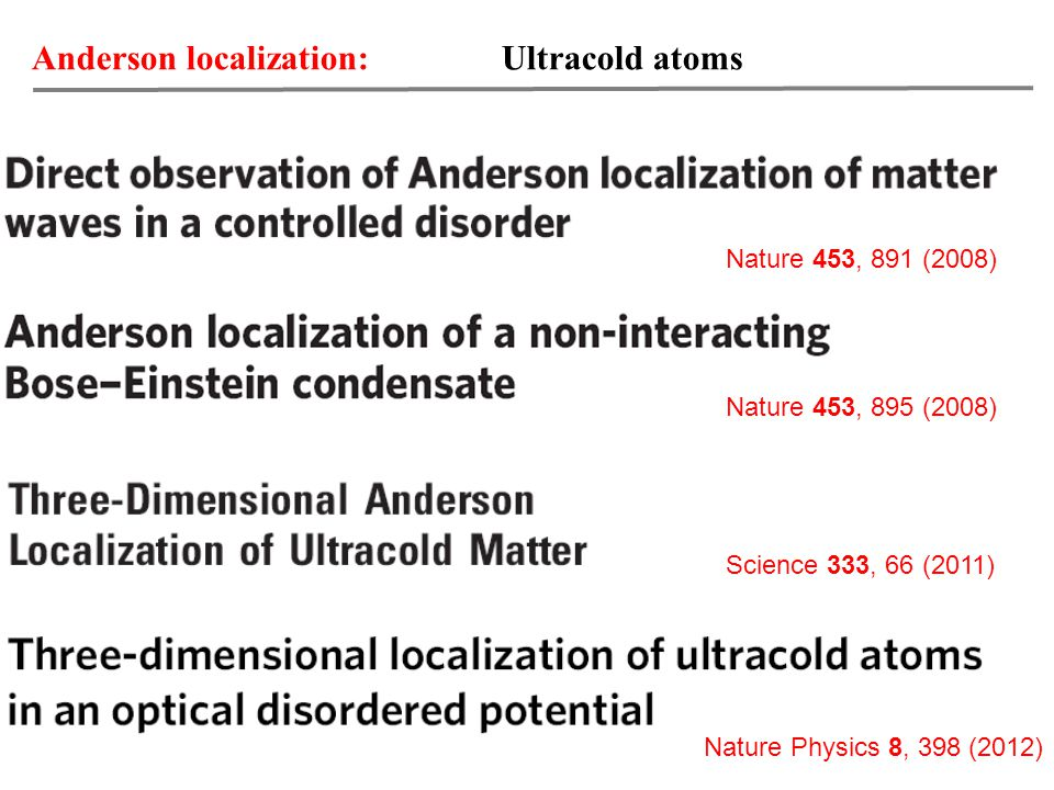 Anderson localization: Ultracold atoms Nature 453, 891 (2008) Nature 453, 895 (2008) Science 333, 66 (2011) Nature Physics 8, 398 (2012)