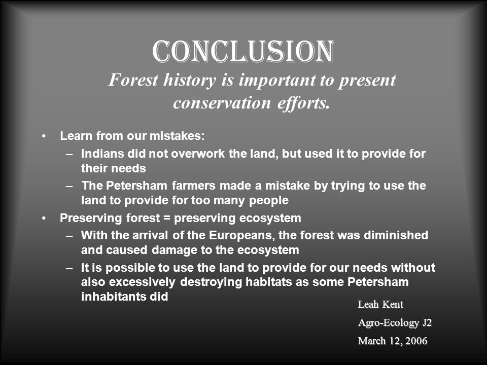Conclusion Learn from our mistakes: –Indians did not overwork the land, but used it to provide for their needs –The Petersham farmers made a mistake by trying to use the land to provide for too many people Preserving forest = preserving ecosystem –With the arrival of the Europeans, the forest was diminished and caused damage to the ecosystem –It is possible to use the land to provide for our needs without also excessively destroying habitats as some Petersham inhabitants did Forest history is important to present conservation efforts.