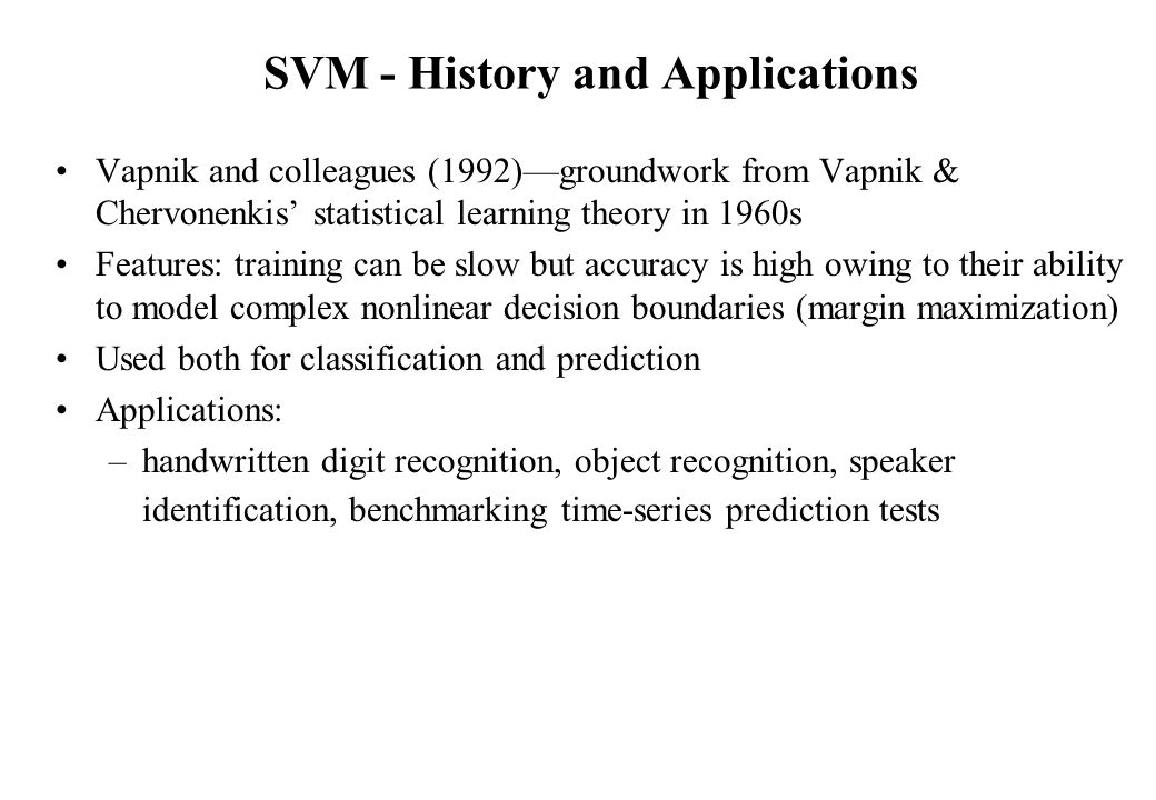 SVM - History and Applications Vapnik and colleagues (1992)—groundwork from Vapnik & Chervonenkis' statistical learning theory in 1960s Features: training can be slow but accuracy is high owing to their ability to model complex nonlinear decision boundaries (margin maximization) Used both for classification and prediction Applications: –handwritten digit recognition, object recognition, speaker identification, benchmarking time-series prediction tests