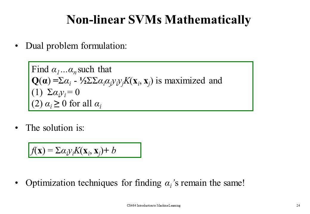 Non-linear SVMs Mathematically Dual problem formulation: The solution is: Optimization techniques for finding α i 's remain the same.