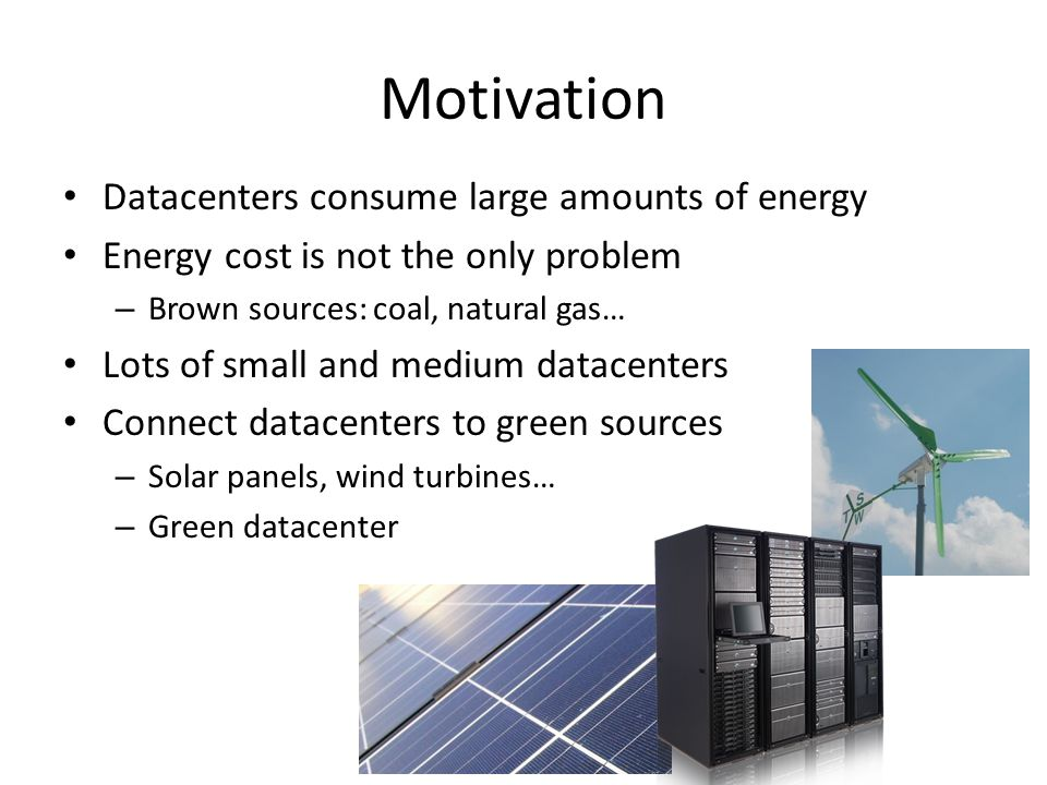 Motivation Datacenters consume large amounts of energy Energy cost is not the only problem – Brown sources: coal, natural gas… Lots of small and medium datacenters Connect datacenters to green sources – Solar panels, wind turbines… – Green datacenter