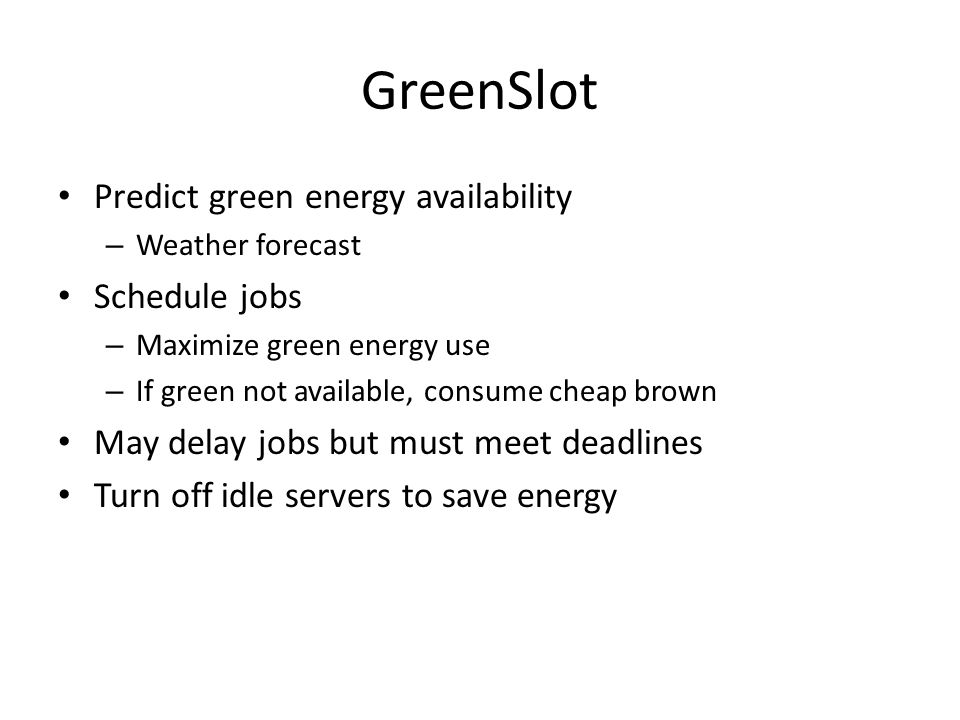 GreenSlot Predict green energy availability – Weather forecast Schedule jobs – Maximize green energy use – If green not available, consume cheap brown May delay jobs but must meet deadlines Turn off idle servers to save energy