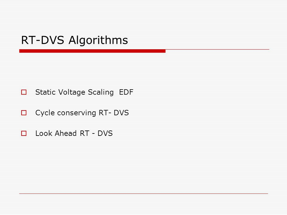 RT-DVS Algorithms  Static Voltage Scaling EDF  Cycle conserving RT- DVS  Look Ahead RT - DVS