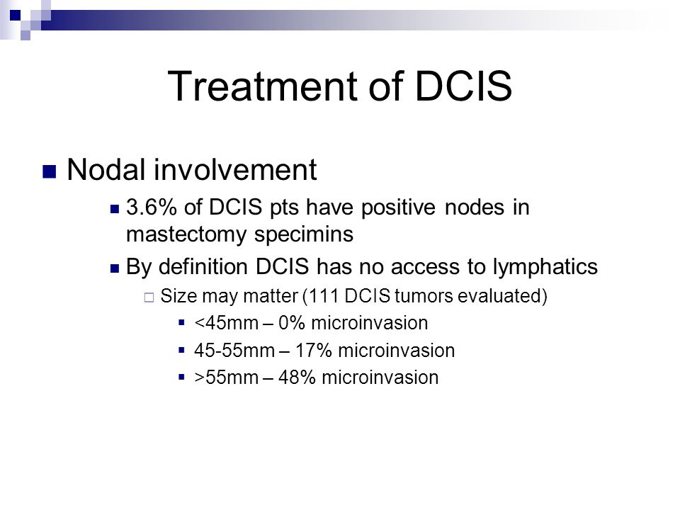Treatment of DCIS Nodal involvement 3.6% of DCIS pts have positive nodes in mastectomy specimins By definition DCIS has no access to lymphatics  Size may matter (111 DCIS tumors evaluated)  <45mm – 0% microinvasion  45-55mm – 17% microinvasion  >55mm – 48% microinvasion