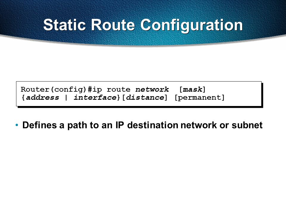 Defines a path to an IP destination network or subnet Router(config)#ip route network [mask] {address | interface}[distance] [permanent] Static Route Configuration