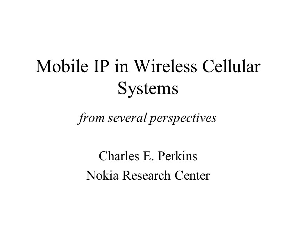 Mobile IP in Wireless Cellular Systems from several perspectives Charles E.