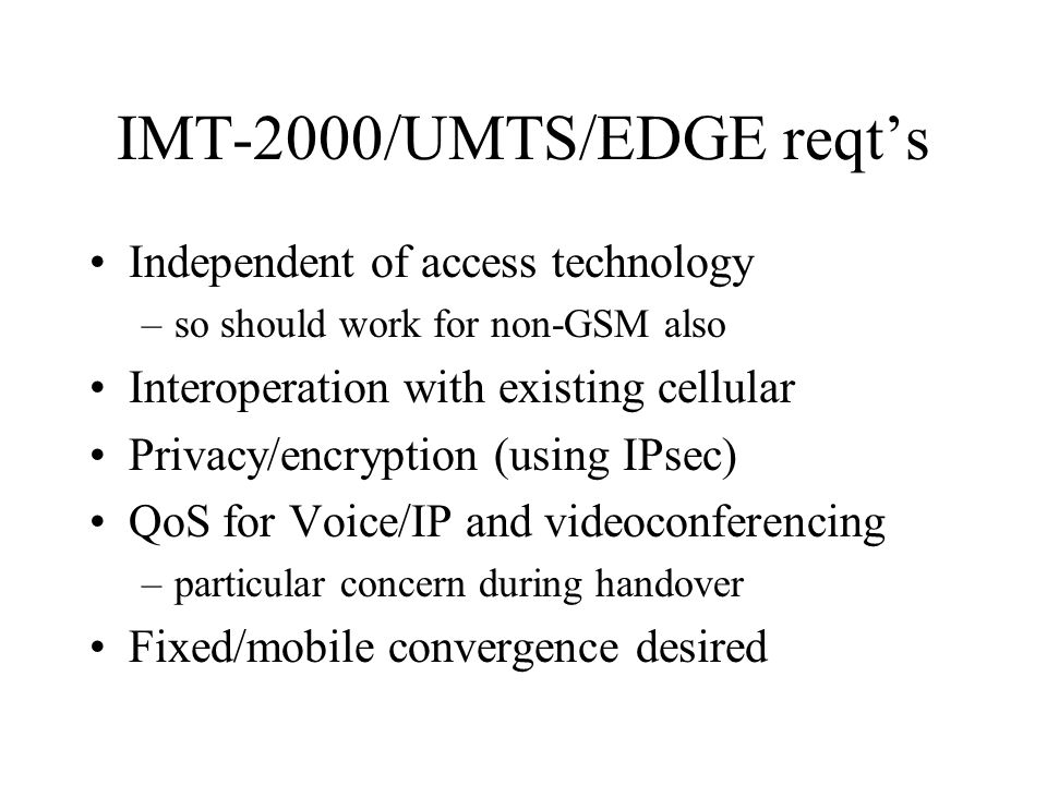 IMT-2000/UMTS/EDGE reqt's Independent of access technology –so should work for non-GSM also Interoperation with existing cellular Privacy/encryption (using IPsec) QoS for Voice/IP and videoconferencing –particular concern during handover Fixed/mobile convergence desired