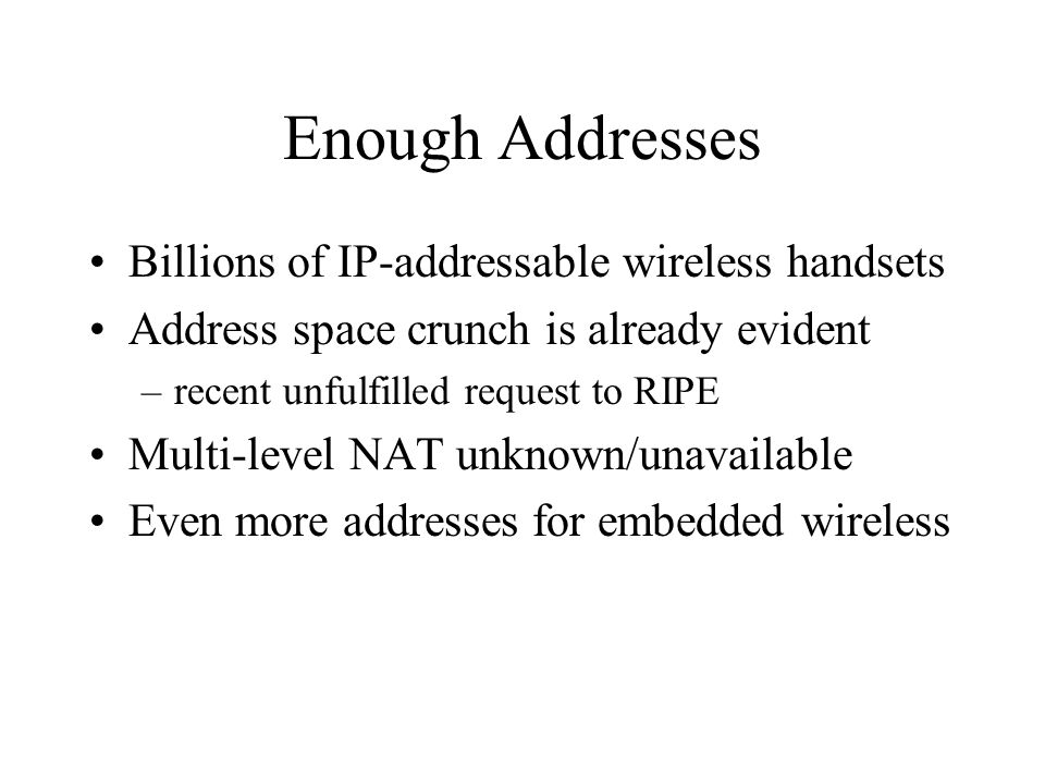Enough Addresses Billions of IP-addressable wireless handsets Address space crunch is already evident –recent unfulfilled request to RIPE Multi-level NAT unknown/unavailable Even more addresses for embedded wireless
