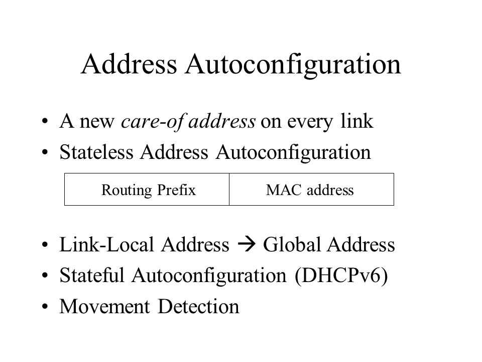Address Autoconfiguration A new care-of address on every link Stateless Address Autoconfiguration Link-Local Address  Global Address Stateful Autoconfiguration (DHCPv6) Movement Detection Routing PrefixMAC address