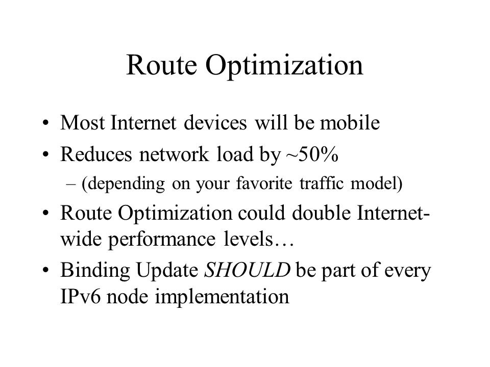 Route Optimization Most Internet devices will be mobile Reduces network load by ~50% –(depending on your favorite traffic model) Route Optimization could double Internet- wide performance levels… Binding Update SHOULD be part of every IPv6 node implementation