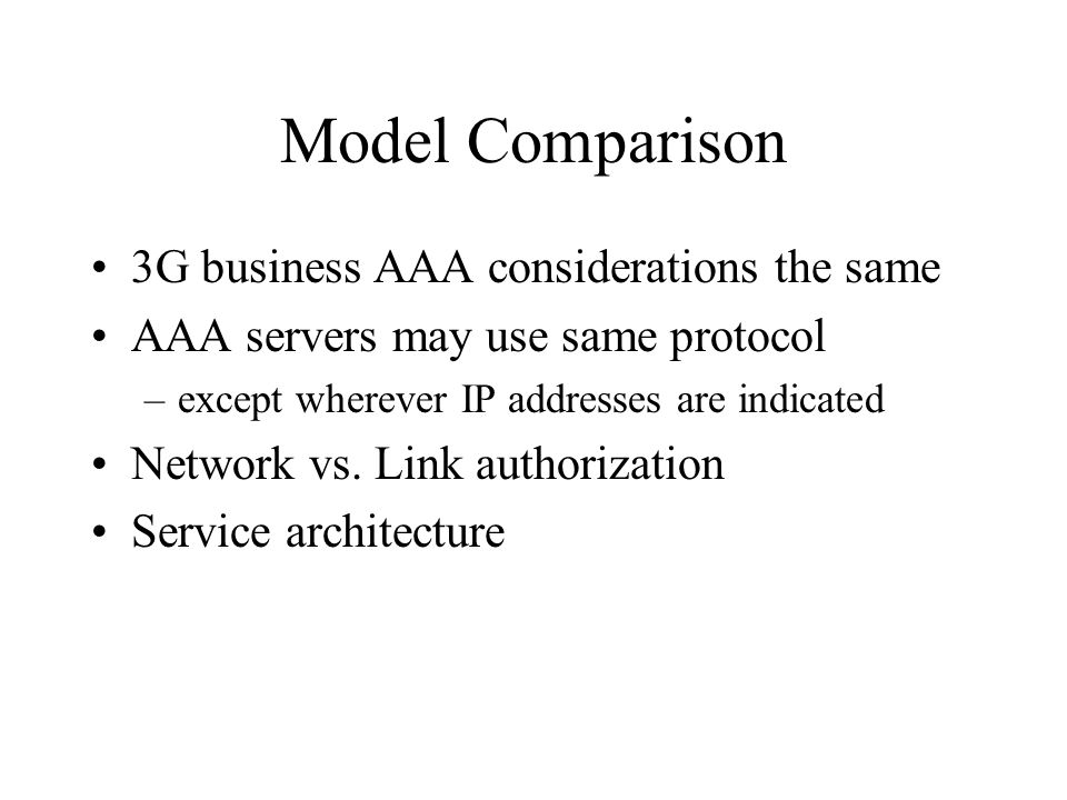 Model Comparison 3G business AAA considerations the same AAA servers may use same protocol –except wherever IP addresses are indicated Network vs.