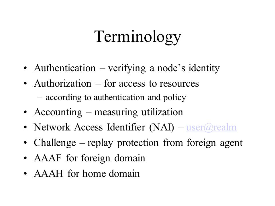 Terminology Authentication – verifying a node's identity Authorization – for access to resources –according to authentication and policy Accounting – measuring utilization Network Access Identifier (NAI) – Challenge – replay protection from foreign agent AAAF for foreign domain AAAH for home domain