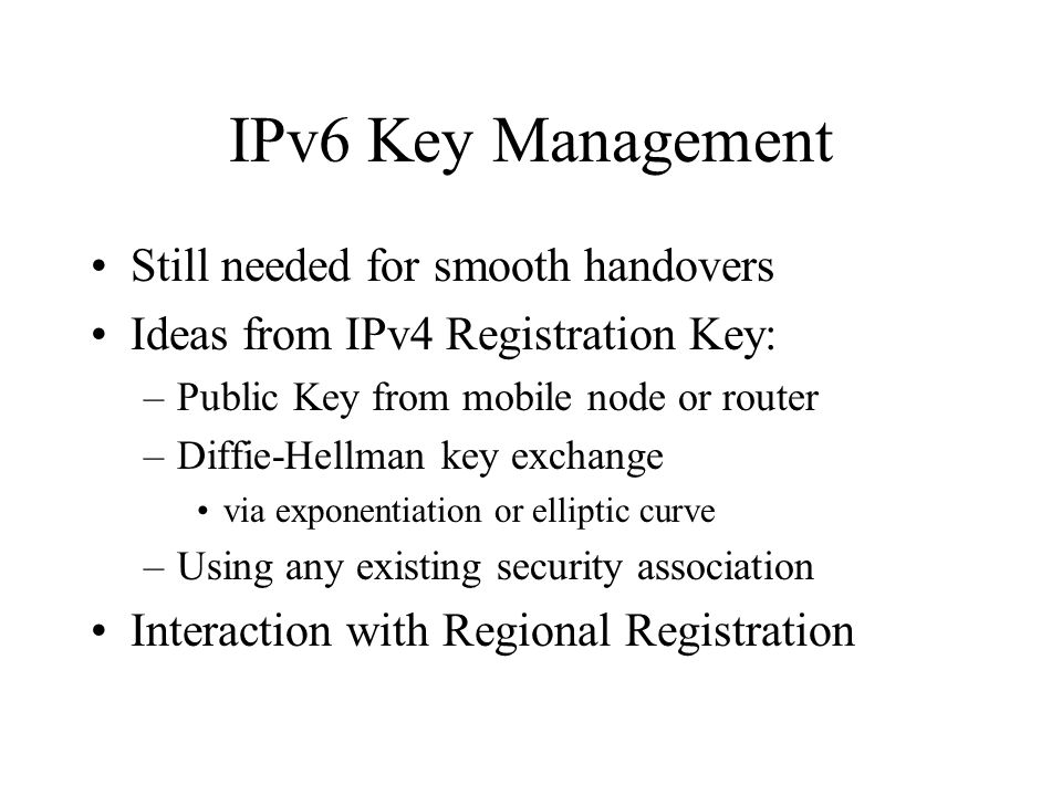 IPv6 Key Management Still needed for smooth handovers Ideas from IPv4 Registration Key: –Public Key from mobile node or router –Diffie-Hellman key exchange via exponentiation or elliptic curve –Using any existing security association Interaction with Regional Registration