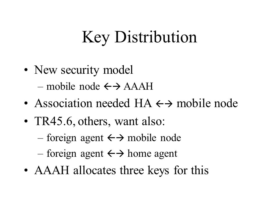 Key Distribution New security model –mobile node  AAAH Association needed HA  mobile node TR45.6, others, want also: –foreign agent  mobile node –foreign agent  home agent AAAH allocates three keys for this