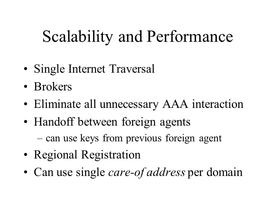 Scalability and Performance Single Internet Traversal Brokers Eliminate all unnecessary AAA interaction Handoff between foreign agents –can use keys from previous foreign agent Regional Registration Can use single care-of address per domain