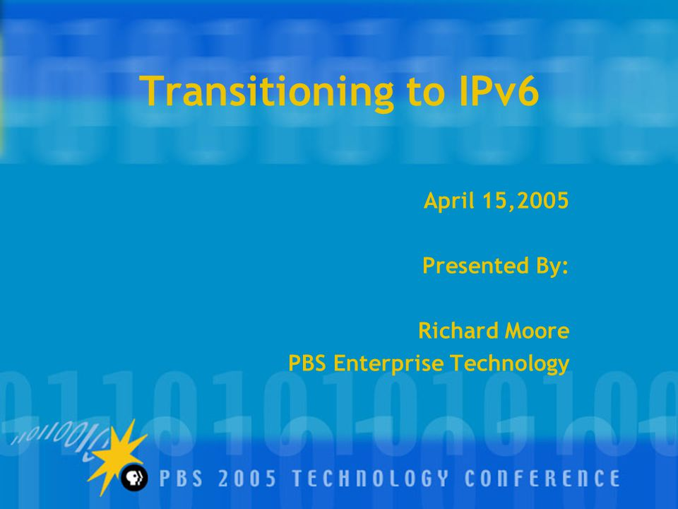Transitioning to IPv6 April 15,2005 Presented By: Richard Moore PBS Enterprise Technology