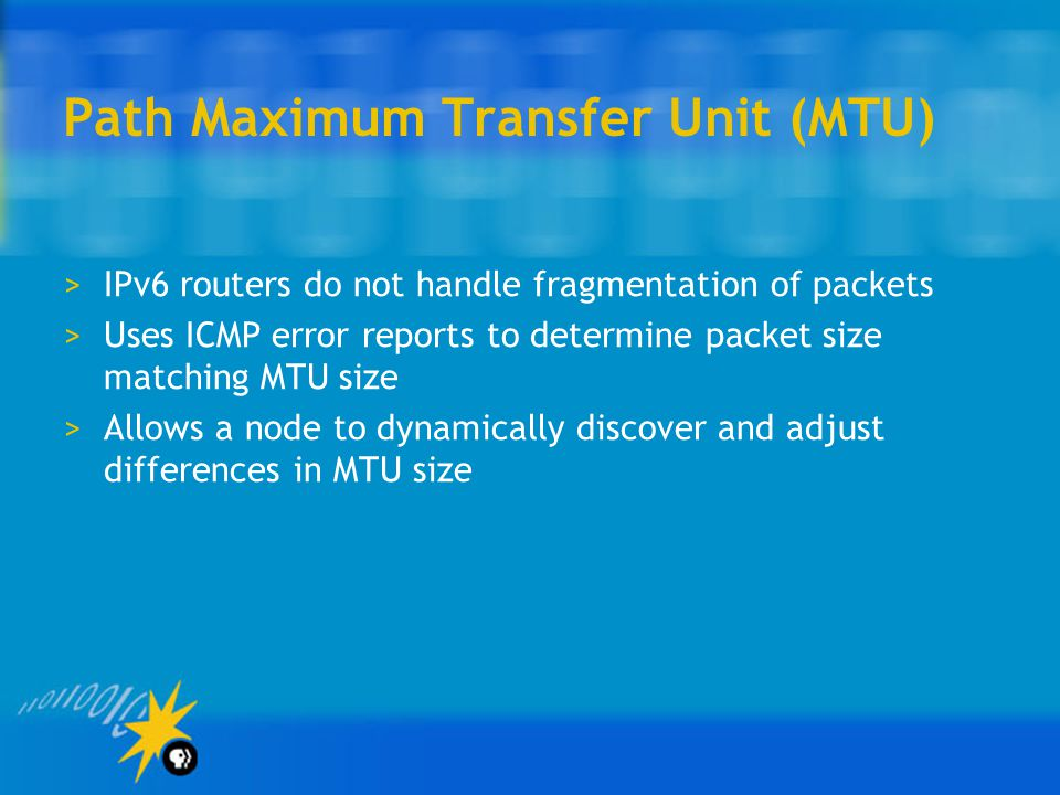 Path Maximum Transfer Unit (MTU) >IPv6 routers do not handle fragmentation of packets >Uses ICMP error reports to determine packet size matching MTU size >Allows a node to dynamically discover and adjust differences in MTU size