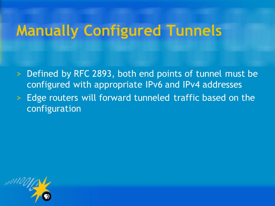 Manually Configured Tunnels >Defined by RFC 2893, both end points of tunnel must be configured with appropriate IPv6 and IPv4 addresses >Edge routers will forward tunneled traffic based on the configuration