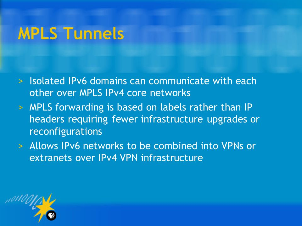 MPLS Tunnels >Isolated IPv6 domains can communicate with each other over MPLS IPv4 core networks >MPLS forwarding is based on labels rather than IP headers requiring fewer infrastructure upgrades or reconfigurations >Allows IPv6 networks to be combined into VPNs or extranets over IPv4 VPN infrastructure