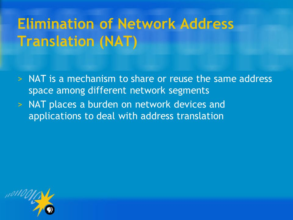 Elimination of Network Address Translation (NAT) >NAT is a mechanism to share or reuse the same address space among different network segments >NAT places a burden on network devices and applications to deal with address translation