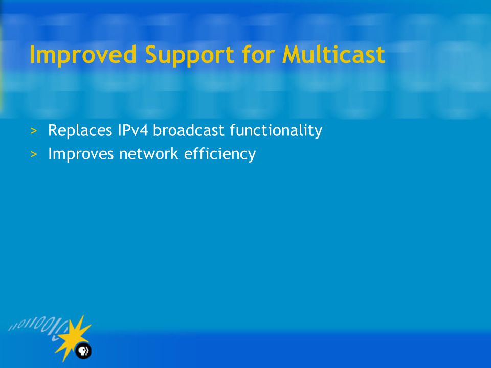 Improved Support for Multicast >Replaces IPv4 broadcast functionality >Improves network efficiency