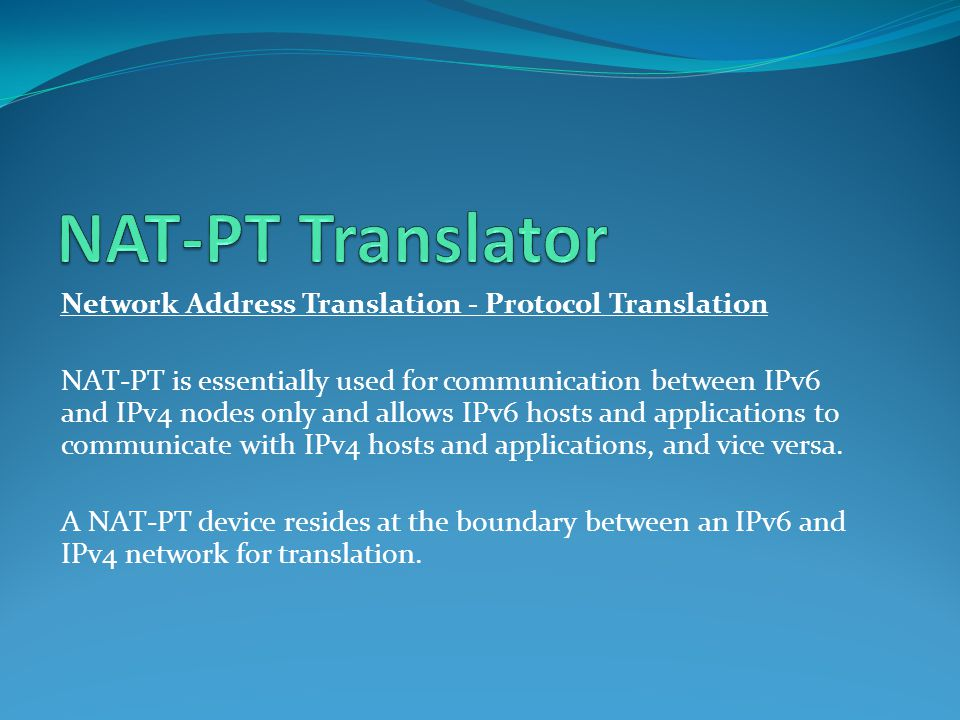 Network Address Translation - Protocol Translation NAT-PT is essentially used for communication between IPv6 and IPv4 nodes only and allows IPv6 hosts and applications to communicate with IPv4 hosts and applications, and vice versa.