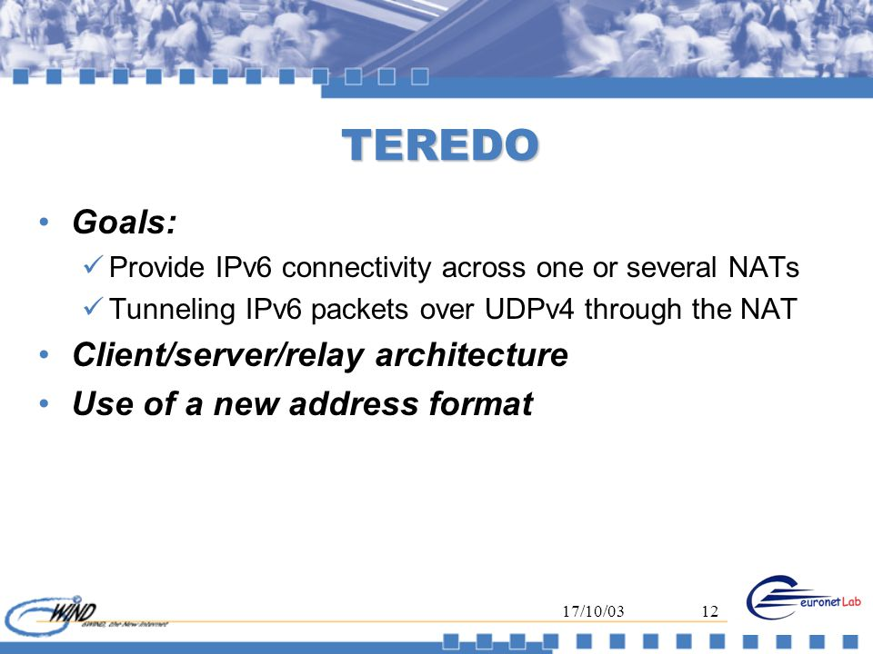 17/10/0312 TEREDO Goals: Provide IPv6 connectivity across one or several NATs Tunneling IPv6 packets over UDPv4 through the NAT Client/server/relay architecture Use of a new address format