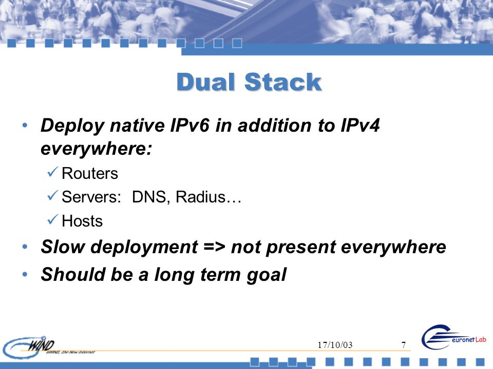 17/10/037 Dual Stack Deploy native IPv6 in addition to IPv4 everywhere: Routers Servers: DNS, Radius… Hosts Slow deployment => not present everywhere Should be a long term goal