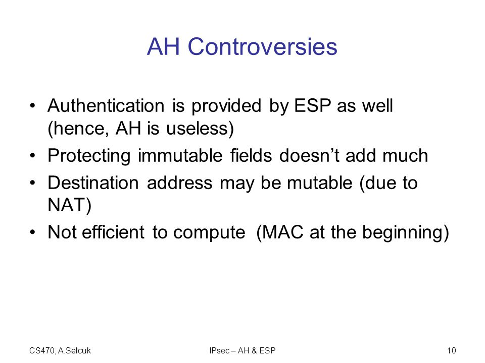CS470, A.SelcukIPsec – AH & ESP10 AH Controversies Authentication is provided by ESP as well (hence, AH is useless) Protecting immutable fields doesn't add much Destination address may be mutable (due to NAT) Not efficient to compute (MAC at the beginning)