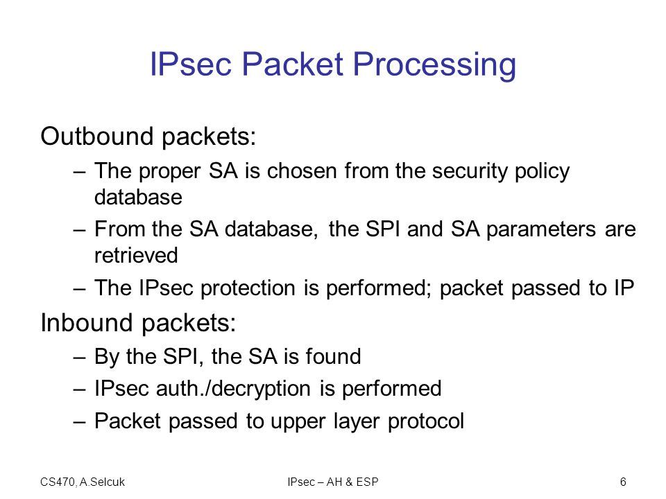 CS470, A.SelcukIPsec – AH & ESP6 IPsec Packet Processing Outbound packets: –The proper SA is chosen from the security policy database –From the SA database, the SPI and SA parameters are retrieved –The IPsec protection is performed; packet passed to IP Inbound packets: –By the SPI, the SA is found –IPsec auth./decryption is performed –Packet passed to upper layer protocol