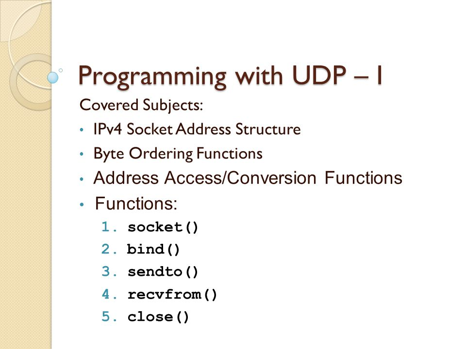 Programming with UDP – I Covered Subjects: IPv4 Socket Address Structure Byte Ordering Functions Address Access/Conversion Functions Functions: 1.socket() 2.bind() 3.sendto() 4.recvfrom() 5.close()
