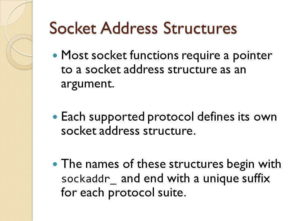 Socket Address Structures Most socket functions require a pointer to a socket address structure as an argument.
