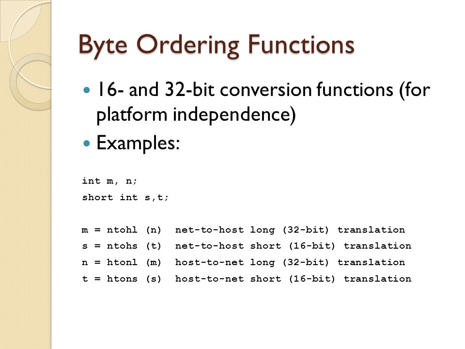 Byte Ordering Functions 16- and 32-bit conversion functions (for platform independence) Examples: int m, n; short int s,t; m = ntohl (n) net-to-host long (32-bit) translation s = ntohs (t) net-to-host short (16-bit) translation n = htonl (m) host-to-net long (32-bit) translation t = htons (s) host-to-net short (16-bit) translation