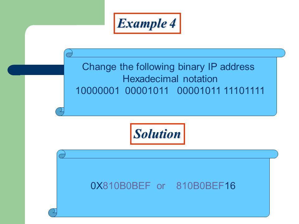 Example 4 Solution Change the following binary IP address Hexadecimal notation X810B0BEF or 810B0BEF16