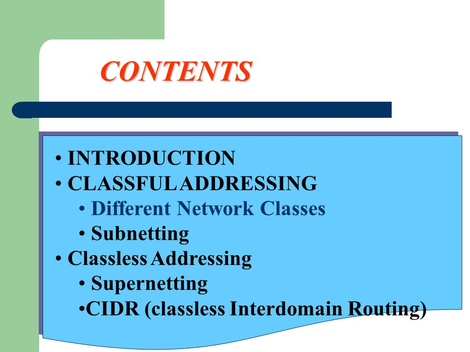 CONTENTS INTRODUCTION CLASSFUL ADDRESSING Different Network Classes Subnetting Classless Addressing Supernetting CIDR (classless Interdomain Routing)