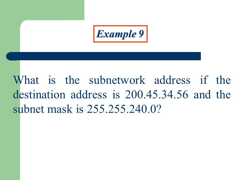 Example 9 What is the subnetwork address if the destination address is and the subnet mask is